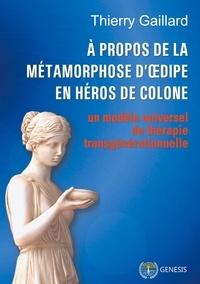 Thierry Gaillard - A propos de la métamorphose d'Oedipe en héros de Colone - Un modèle de thérapie transgénérationnelle.
