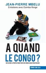 Jean-Pierre Mbelu - A quand le Congo? - Réflexions & propositions pour une renaissance panafricaine.