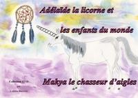 Colette Becuzzi - Adélaïde la licorne et les enfants du monde - Makya le chasseur d'aigles.