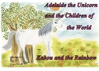 Colette Becuzzi - Adelaide the unicorn and the children of the world - Kakou and the Rainbow.