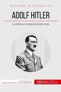 Xavier Leroy - Adolf hitler et la folie nazie - La naissance d'un monstre.