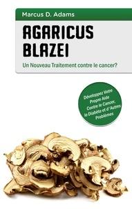 Agaricus blazei - un nouveau traitement contre le cancer ? - Développez votre propre aide contre le cancer, le diabète et dautres problèmes.pdf