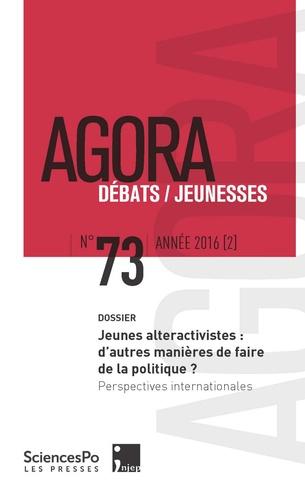 Geoffrey Pleyers et Brieg Capitaine - Agora Débats/Jeunesse N° 73/2016 (2) : Jeunes alteractivistes : d'autres manières de faire de la politique ? - Perspectives internationales.