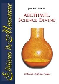 Jean Deleuvre - Alchimie, science divine - L'alchimie révélée par l'image.