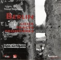Tristan Siegmann - Allemagne d'aujourd'hui Hors-série : Berlin : lieux, traces, frontières - La photographie à l'épreuve des transformations sociales.