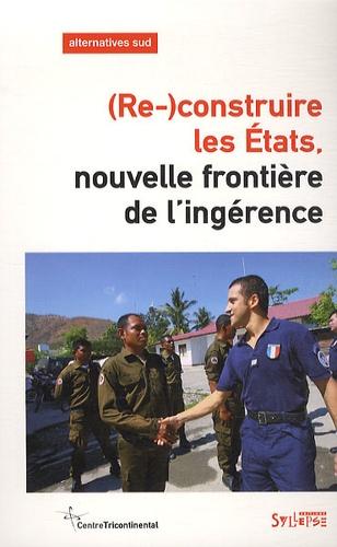 François Polet - Alternatives Sud Volume 19-2012/1 : (Re-)construire les Etats - Nouvelle frontière de l'ingérence.