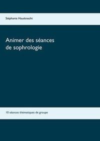 Stéphanie Hausknecht - Animer des séances de sophrologie - 10 séances thématiques de groupe.
