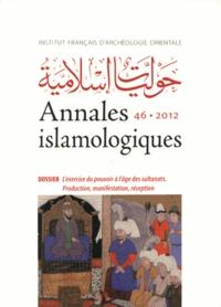 Irene Bierman et Sylvie Denoix - Annales islamologiques N° 46/2012 : L'exercice du pouvoir à l'âge des sultanats - Production, manifestation, réception.