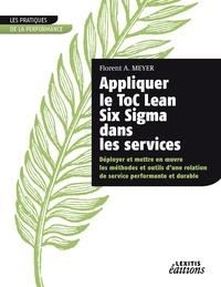 Florent A. Meyer - Appliquer le ToC Lean Six Sigma dans les services - Déployer et mettre en oeuvre les méthodes et outils d'une relation de service performante et durable.