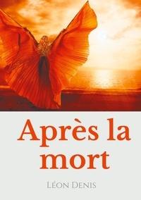 Léon Denis - Après la mort - Petit précis de spiritisme sur la réincarnation et les apparitions d'esprits à l'usage des médiums et des curieux des manifestations spirites.