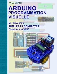 Yves Mergy - Arduino Programmation visuelle - Projets simples et connectés (Bluetooth et Wi-Fi).