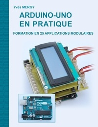 Yves Mergy - Arduino-uno en pratique - Formation en 25 applications modulaires.