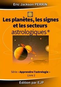 Eric Jackson Perrin - Astrologie - Livre 2 : Les planètes, les signes et les secteurs astrologiques.