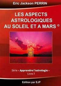 Eric Jackson Perrin - Astrologie - Livre 7 : Les aspects astrologiques au soleil et à mars.