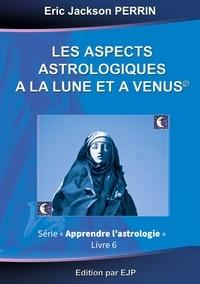 Eric Jackson Perrin - Astrologie - Livre 6 : Les aspects astrologiques à la Lune et à Vénus.