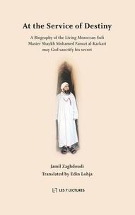 Jamil Zaghdoudi - At the Service of Destiny - A Biography of the Living Moroccan Sufi Master Shaykh Mohamed Faouzi al-Karkari.