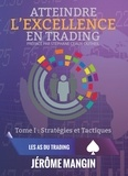 Jérôme Mangin - Atteindre l'excellence en trading - Tome1, Stratégies et tactiques.