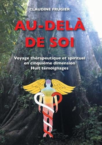 Claudine Frugier - Au-delà de soi - Voyage thérapeutique et spirituel en cinquième dimension    Huit témoignages  sur la médecine de l'Ayahuasca en Amazonie chez les Indiens Shipibos-Conibos.