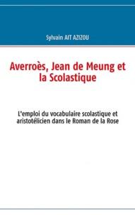 Sylvain Ait-Azizou - Averroès, Jean de Meung et la scolastique - L'emploi du vocabulaire scolastique et aristotélicien dans le roman de la Rose.