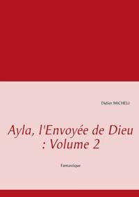 Didier Micheli - Ayla, l'envoyée de dieu - Volume 2.