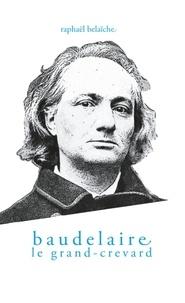 Raphaël Belaïche - Baudelaire, le Grand-Crevard - (Histoire poétique d'un fêlé).