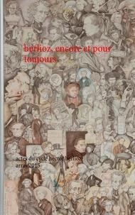 Anne Bongrain - Berlioz, encore et pour toujours - Actes du cycle hector berlioz, arras 2015.