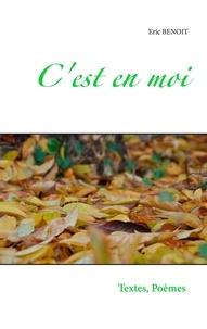 Eric Benoît - C'est en moi - Textes et poèmes D'un balade dans la vie, De tous les jours De toutes mes nuits. Tendres, cruelles, Douces, acides..