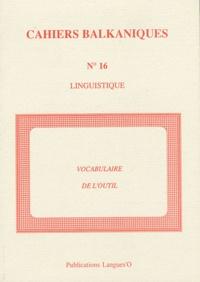 Jack Feuillet et Henri Tonnet - Cahiers balkaniques N° 16 : Les noms d'outils dans les langues balkaniques.