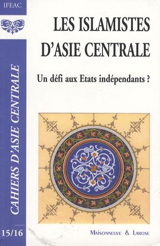 Evguénie V. Abdullaev et Aida A. Alymbaeva - Cahiers d'Asie centrale N° 15-16 : Les islamistes d'Asie centrale : un défi aux Etats indépendants ?.
