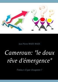 Jean Maze et Pierre Mazé - Cameroun :  le doux rêve d'émergence - Finira-t-il par s'évaporer ?.