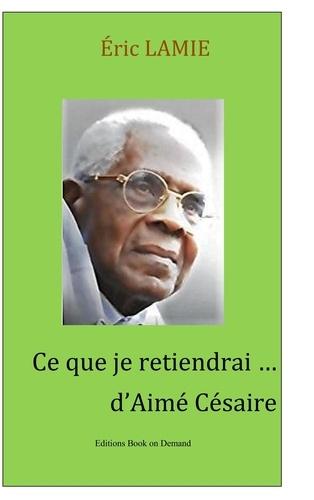 Eric Lamie - Ce que je retiendrai d'Aimé Césaire - Essai.