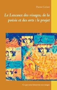 Parme Ceriset - Ce que nous laisserons aux nuages  : Le Lascaux des visages, de la poésie et des arts : le projet.