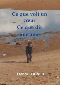 Franck Ligner - Ce que voit un coeur Ce que dit une âme.