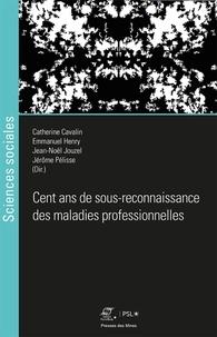 Catherine Cavalin et Emmanuel Henry - Cent ans de sous-reconnaissance des maladies professionnelles.
