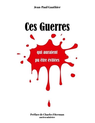 Jean-Paul Gauthier - Ces guerres qui auraient pu être évitées….