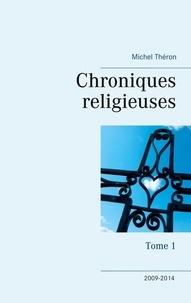 Michel Théron - Chroniques religieuses - Tome 1, 2009-2014.