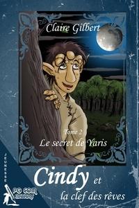 Claire Gilbert - Cindy et la clef des rêves - Tome 2, Le secret de Yaris.