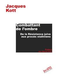Jacques Kott - Combattant de l'ombre - De la Résistance juive aux procès staliniens.
