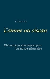 Christina Goh - Comme un oiseau - Dix messages extravagants pour un monde inénarrable.