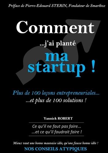Yannick Robert - Comment j'ai planté ma startup - Plus de 100 leçons entrepreneuriales et plus de 100 solutions.