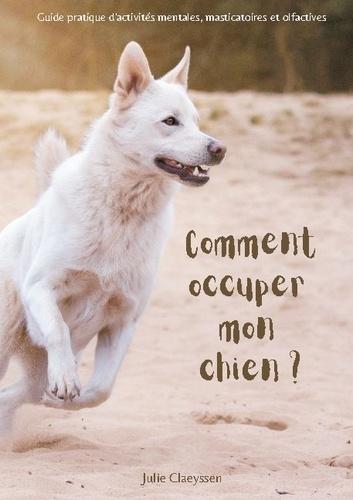 Julie Claeyssen - Comment occuper mon chien ? - Guide pratique d'activités masticatoires, olfactives et mentales.