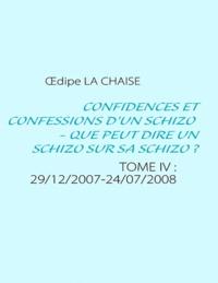 Oedipe La chaise - Confidences et confessions d'un schizo, que peut dire un schizo sur sa schizo ? - TOME 4 : 29/12/2007-24/07/2008.