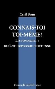 Cyril Brun - Connais-toi toi-même! - Les fondements de l'anthropologie chrétienne.