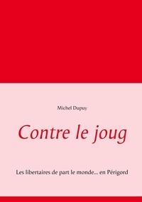 Michel Dupuy - Contre le joug - Les libertaires de part le monde... en Périgord.