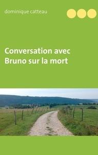 Dominique Catteau - Conversation avec Bruno sur la mort.