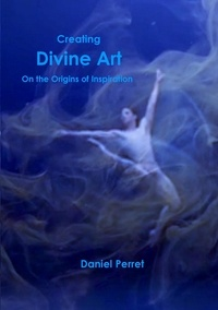 Daniel Perret - Creating divine art - On the origin of Inspiration.