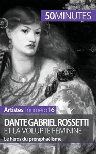 Anne-Sophie Lesage - Dante Gabriel Rossetti et la volupté féminine - Le héros du préraphaélisme.