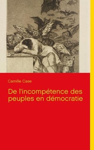 Camille Case - De l'incompétence des peuples en démocratie.