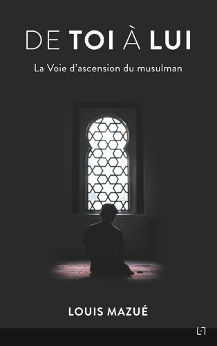 Louis Mazué - De Toi à Lui - La voie d'ascension du musulman.