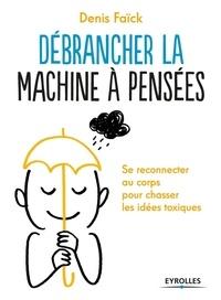 Denis Faïck - Débrancher la machine à pensées - Se reconnecter au corps pour chasser les idées toxiques.